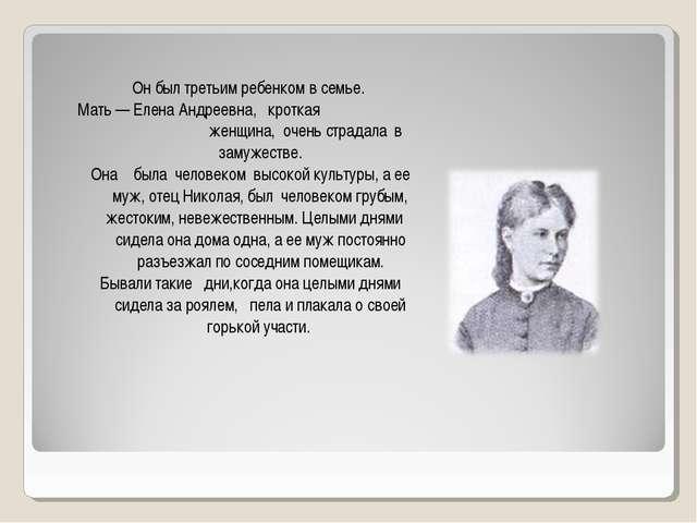 Он был третьим ребенком в семье. Мать — Елена Андреевна, кроткая женщина, оче...