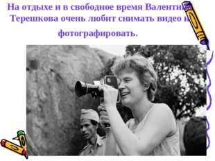 На отдыхе и в свободное время Валентина Терешкова очень любит снимать видео и