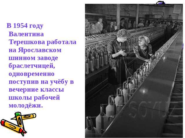 В 1954 году Валентина Терешкова работала на Ярославском шинном заводе брасле...