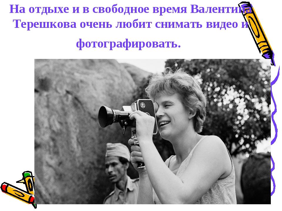 На отдыхе и в свободное время Валентина Терешкова очень любит снимать видео и...