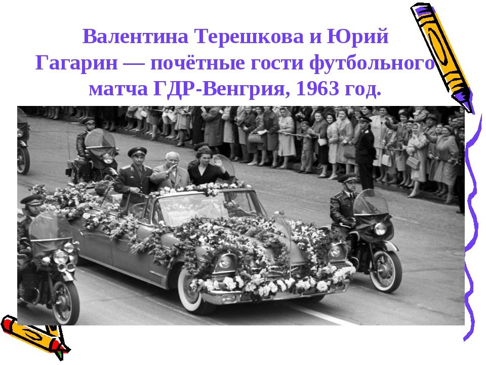 Валентина Терешкова и Юрий Гагарин— почётные гости футбольного матчаГДР-Вен...
