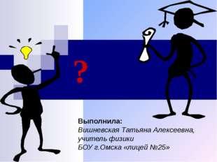 ? Выполнила: Вишневская Татьяна Алексеевна, учитель физики БОУ г.Омска «лицей