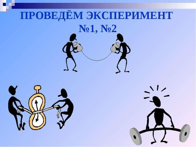 ПРОВЕДЁМ ЭКСПЕРИМЕНТ №1, №2