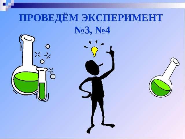 ПРОВЕДЁМ ЭКСПЕРИМЕНТ №3, №4