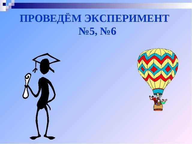 ПРОВЕДЁМ ЭКСПЕРИМЕНТ №5, №6