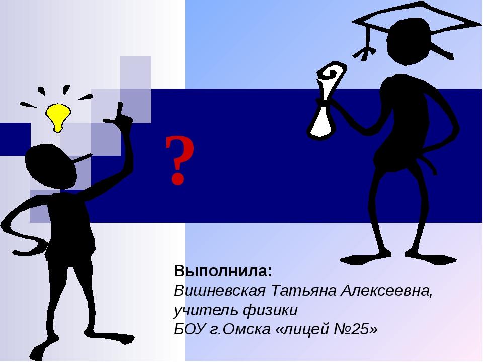 ? Выполнила: Вишневская Татьяна Алексеевна, учитель физики БОУ г.Омска «лицей...