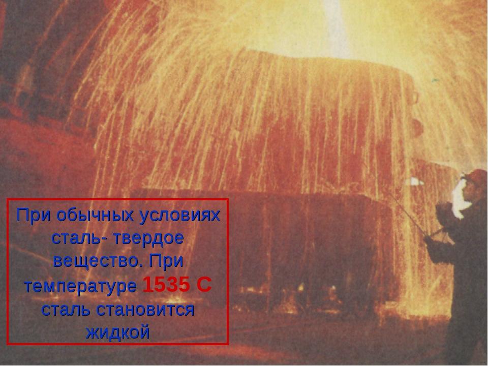 При обычных условиях сталь- твердое вещество. При температуре 1535 С сталь ст...