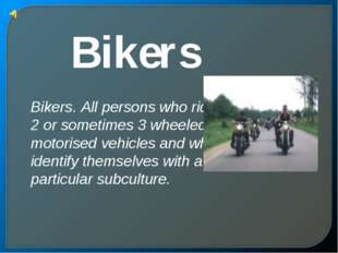 Bikers Bikers. All persons who ride 2 or sometimes 3 wheeled motorised vehicl