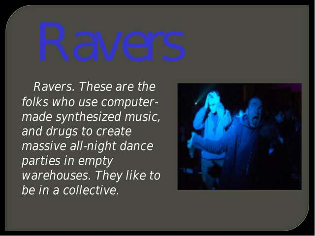 Ravers Ravers. These are the folks who use computer-made synthesized music, a...