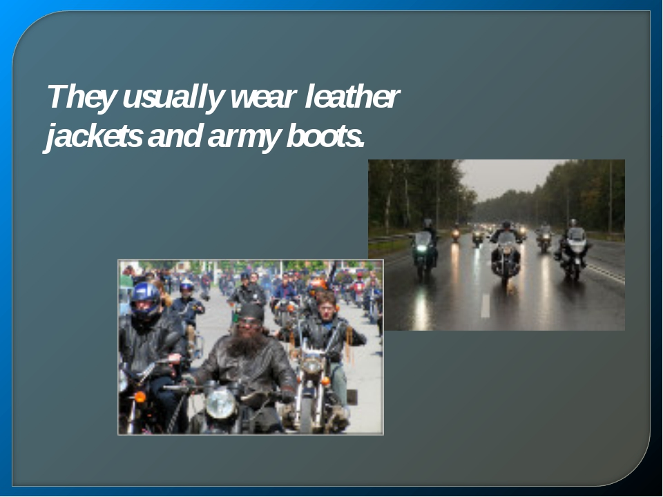 They usually wear leather jackets and army boots.