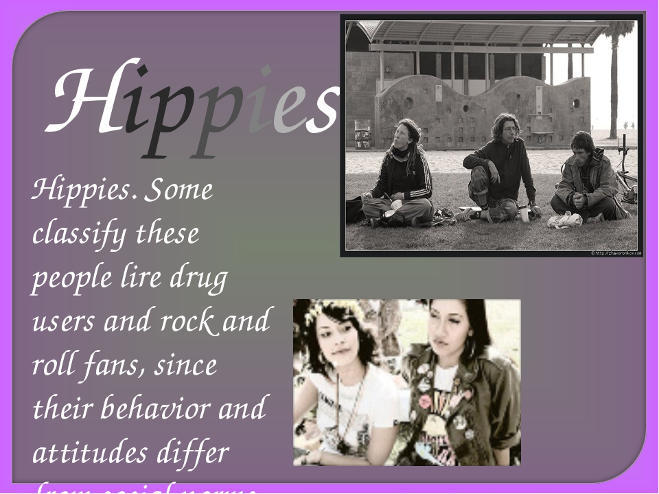 Hippies Hippies. Some classify these people lire drug users and rock and roll...