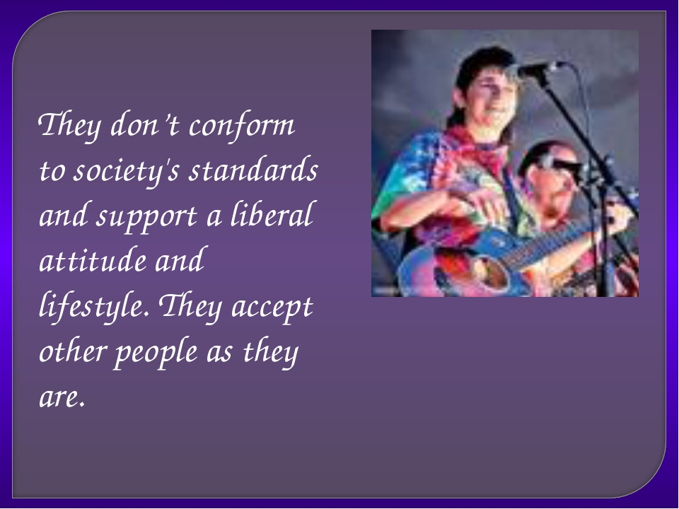 They don't conform to society's standards and support a liberal attitude and...