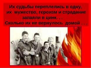 Их судьбы переплелись в одну, их мужество, героизм и страдание запаяли в цинк