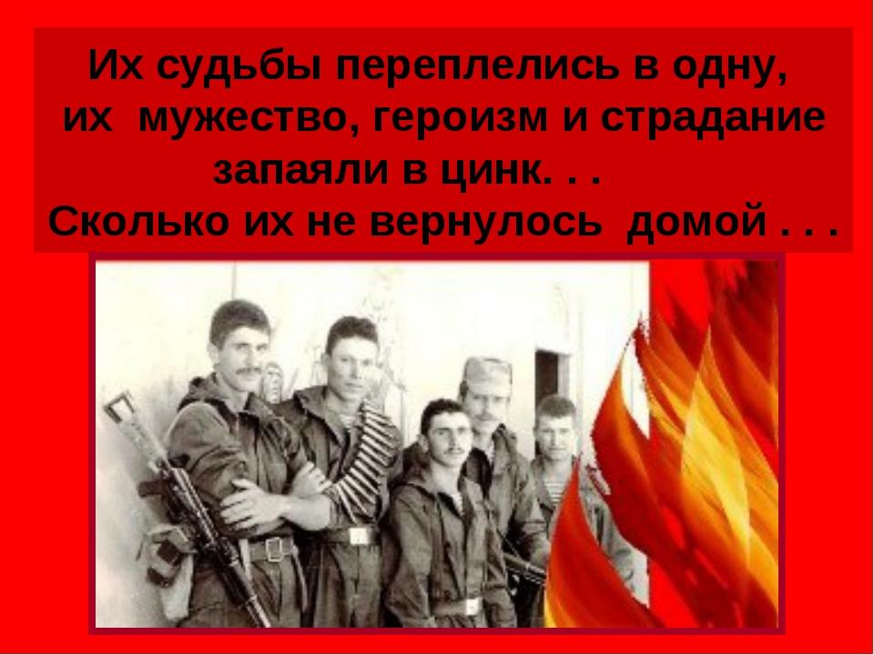 Их судьбы переплелись в одну, их мужество, героизм и страдание запаяли в цинк...