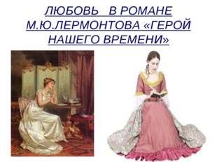 ЛЮБОВЬ В РОМАНЕ М.Ю.ЛЕРМОНТОВА «ГЕРОЙ НАШЕГО ВРЕМЕНИ»