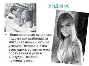 УНДИНА  Длинноволосая «ундина», подруга контрабандиста Янко («Тамань»), чуть