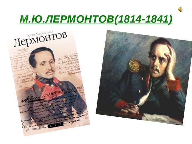 М.Ю.ЛЕРМОНТОВ(1814-1841)