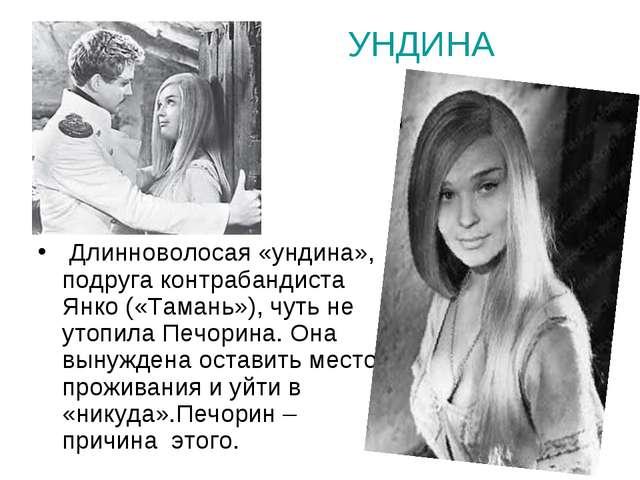 УНДИНА  Длинноволосая «ундина», подруга контрабандиста Янко («Тамань»), чуть...
