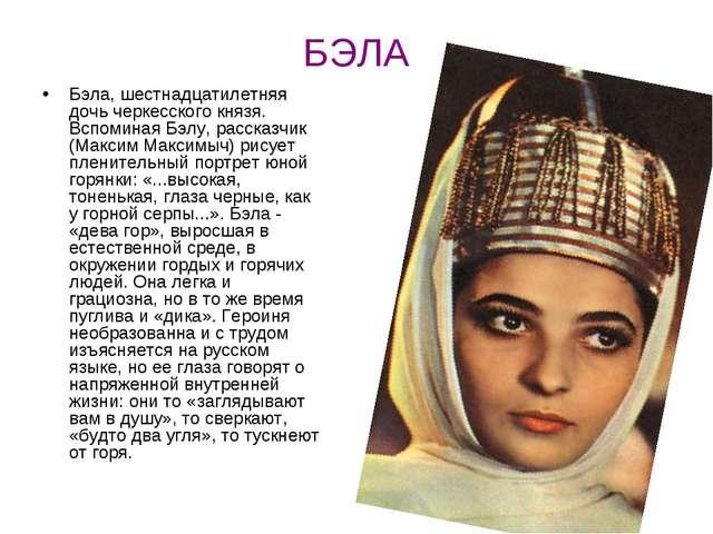 БЭЛА Бэла, шестнадцатилетняя дочь черкесского князя. Вспоминая Бэлу, рассказч...