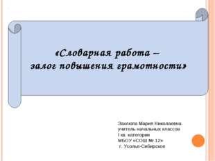 «Словарная работа – залог повышения грамотности» Захлюпа Мария Николаевна учи