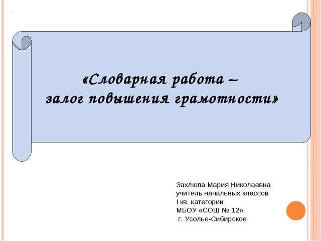 «Словарная работа – залог повышения грамотности» Захлюпа Мария Николаевна учи...