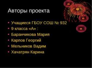 Авторы проекта Учащиеся ГБОУ СОШ № 932 9 класса «А» : Баранчикова Мария Карпо