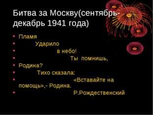 Битва за Москву(сентябрь-декабрь 1941 года) Пламя Ударило в небо! Ты помнишь,