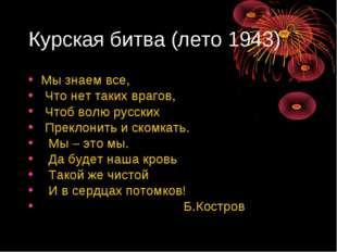 Курская битва (лето 1943) Мы знаем все, Что нет таких врагов, Чтоб волю русск