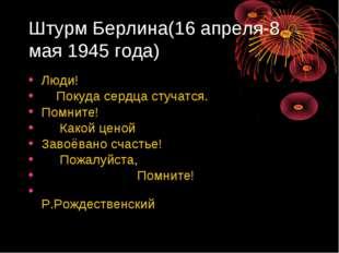 Штурм Берлина(16 апреля-8 мая 1945 года) Люди! Покуда сердца стучатся. Помнит