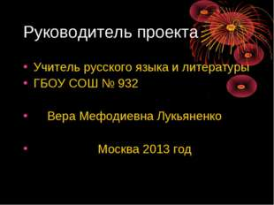 Руководитель проекта Учитель русского языка и литературы ГБОУ СОШ № 932 Вера
