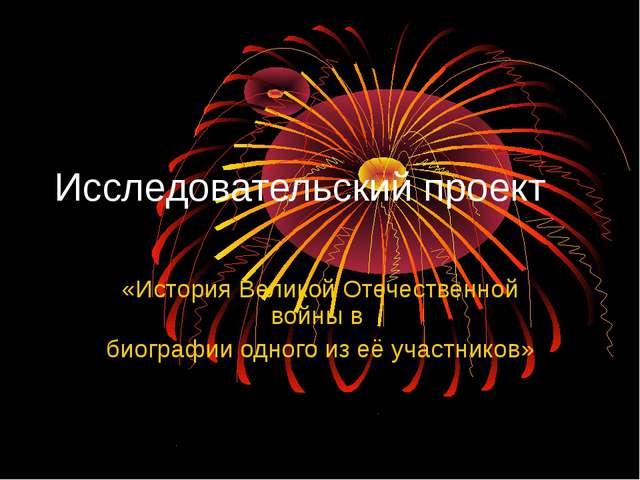 Исследовательский проект «История Великой Отечественной войны в биографии одн...