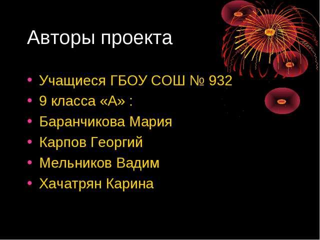 Авторы проекта Учащиеся ГБОУ СОШ № 932 9 класса «А» : Баранчикова Мария Карпо...