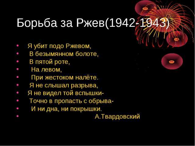 Борьба за Ржев(1942-1943) Я убит подо Ржевом, В безымянном болоте, В пятой ро...