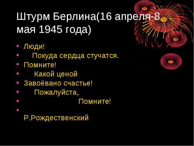 Штурм Берлина(16 апреля-8 мая 1945 года) Люди! Покуда сердца стучатся. Помнит...