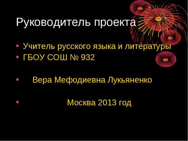 Руководитель проекта Учитель русского языка и литературы ГБОУ СОШ № 932 Вера...