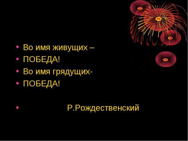 Во имя живущих – ПОБЕДА! Во имя грядущих- ПОБЕДА! Р.Рождественский