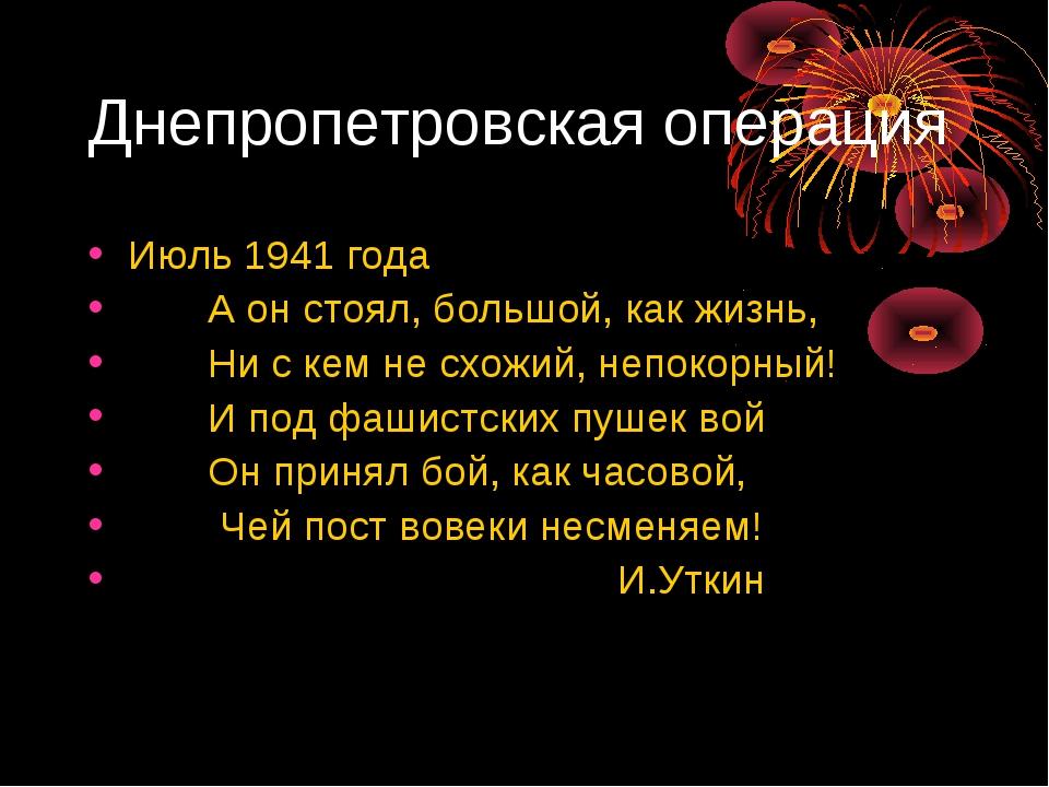 Днепропетровская операция Июль 1941 года А он стоял, большой, как жизнь, Ни с...