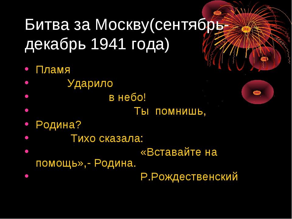 Битва за Москву(сентябрь-декабрь 1941 года) Пламя Ударило в небо! Ты помнишь,...