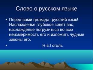 Слово о русском языке Перед вами громада- русский язык! Наслажденье глубокое