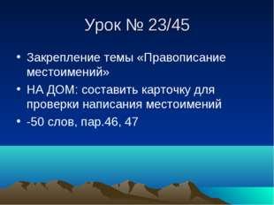 Урок № 23/45 Закрепление темы «Правописание местоимений» НА ДОМ: составить ка