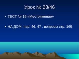 Урок № 23/46 ТЕСТ № 16 «Местоимение» НА ДОМ: пар. 46, 47 , вопросы стр. 169