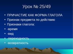 Урок № 25/49 ПРИЧАСТИЕ КАК ФОРМА ГЛАГОЛА Признак предмета по действию Признак