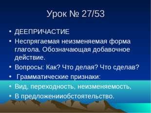 Урок № 27/53 ДЕЕПРИЧАСТИЕ Неспрягаемая неизменяемая форма глагола. Обозначающ