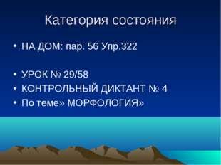 Категория состояния НА ДОМ: пар. 56 Упр.322 УРОК № 29/58 КОНТРОЛЬНЫЙ ДИКТАНТ
