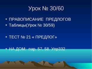 Урок № 30/60 ПРАВОПИСАНИЕ ПРЕДЛОГОВ Таблицы(Урок № 30/59) ТЕСТ № 21 « ПРЕДЛОГ