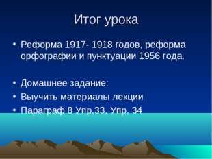 Итог урока Реформа 1917- 1918 годов, реформа орфографии и пунктуации 1956 год
