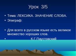 Урок 3/5 Тема: ЛЕКСИКА. ЗНАЧЕНИЕ СЛОВА. Эпиграф: Для всего в русском языке ес