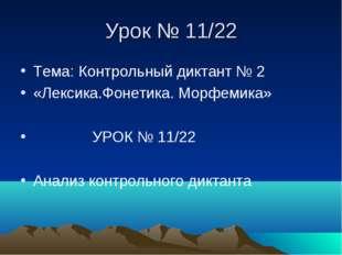 Урок № 11/22 Тема: Контрольный диктант № 2 «Лексика.Фонетика. Морфемика» УРОК