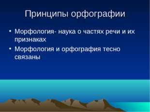 Принципы орфографии Морфология- наука о частях речи и их признаках Морфология