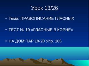 Урок 13/26 Тема: ПРАВОПИСАНИЕ ГЛАСНЫХ ТЕСТ № 10 «ГЛАСНЫЕ В КОРНЕ» НА ДОМ:ПАР.